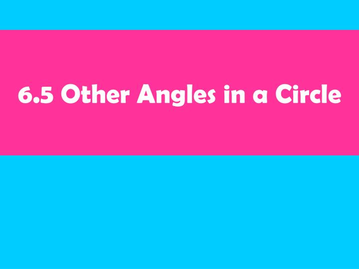 6.5 Other Angles in a Circle