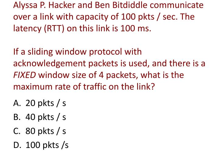 Alyssa P. Hacker and Ben Bitdiddle communicate over a link with capacity of 100 pkts / sec. The latency (RTT) on this link is 100 ms.