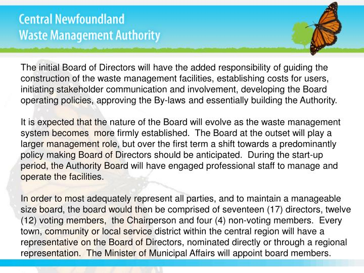 The initial Board of Directors will have the added responsibility of guiding the construction of the waste management facilities, establishing costs for users, initiating stakeholder communication and involvement, developing the Board operating policies, approving the By-laws and essentially building the Authority.
