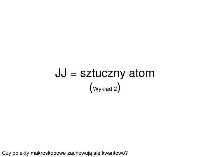 JJ = sztuczny atom