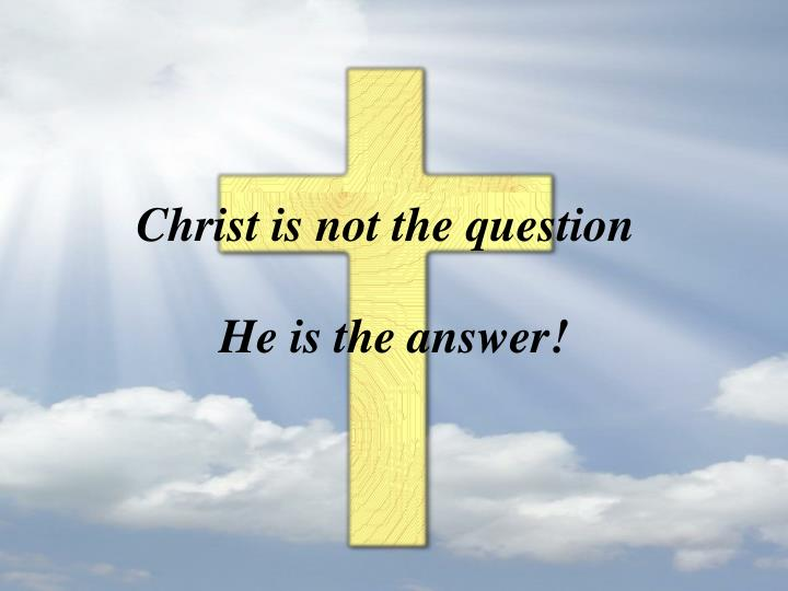 Christ is not the question