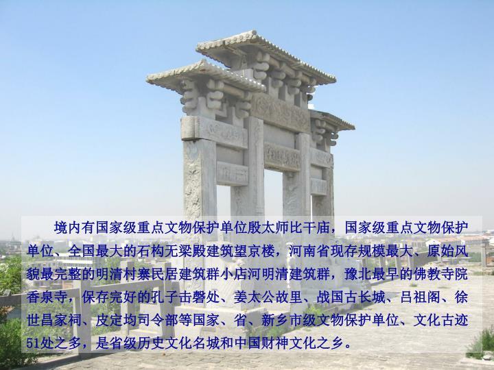 境内有国家级重点文物保护单位殷太师比干庙,国家级重点文物保护
