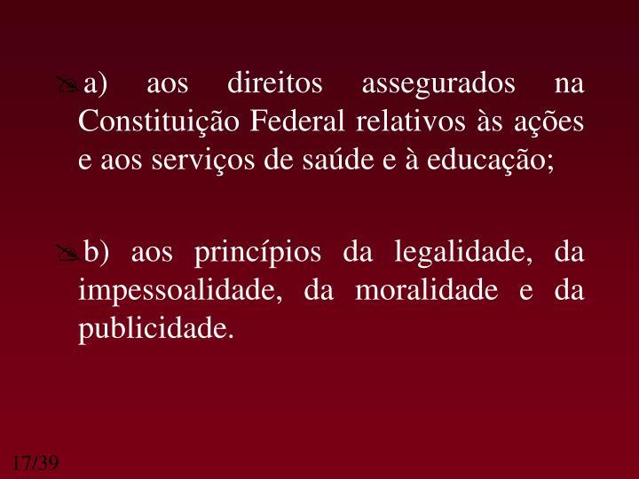 a) aos direitos assegurados na Constituição Federal relativos às ações e aos serviços de saúde e à educação;