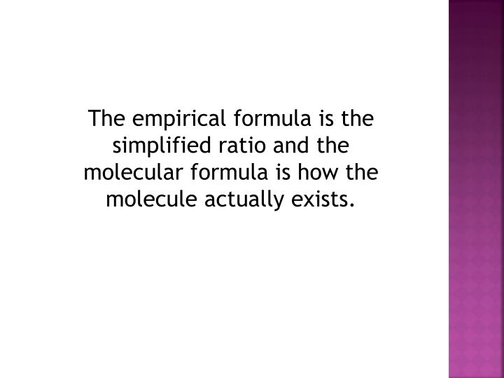 The empirical formula is the simplified ratio and the molecular formula is how the molecule actually exists.