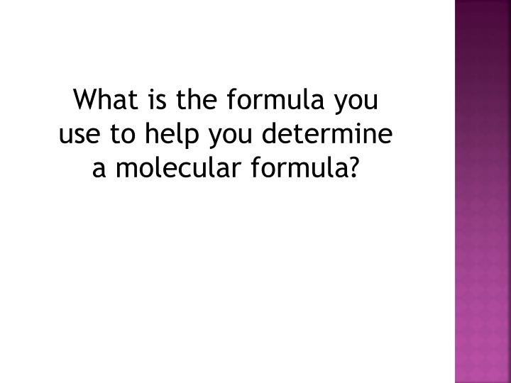 What is the formula you use to help you determine a molecular formula?