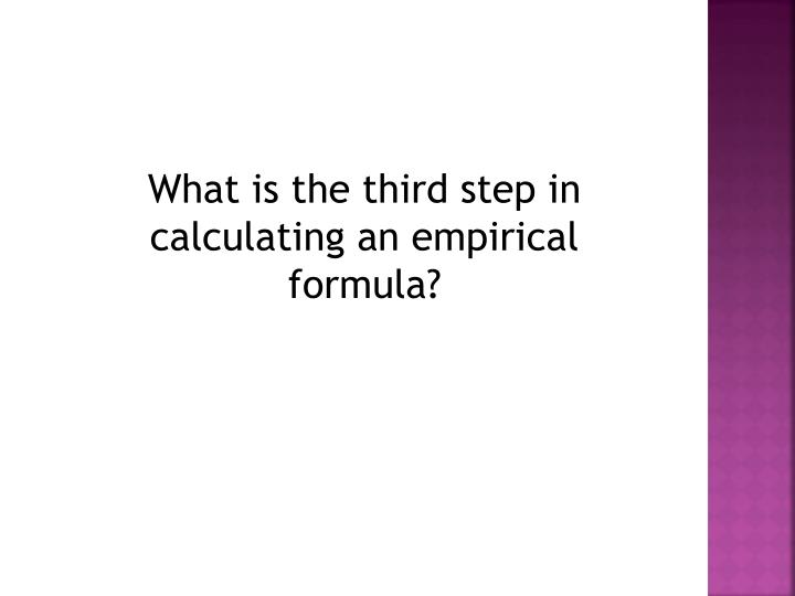 What is the third step in calculating an empirical formula?