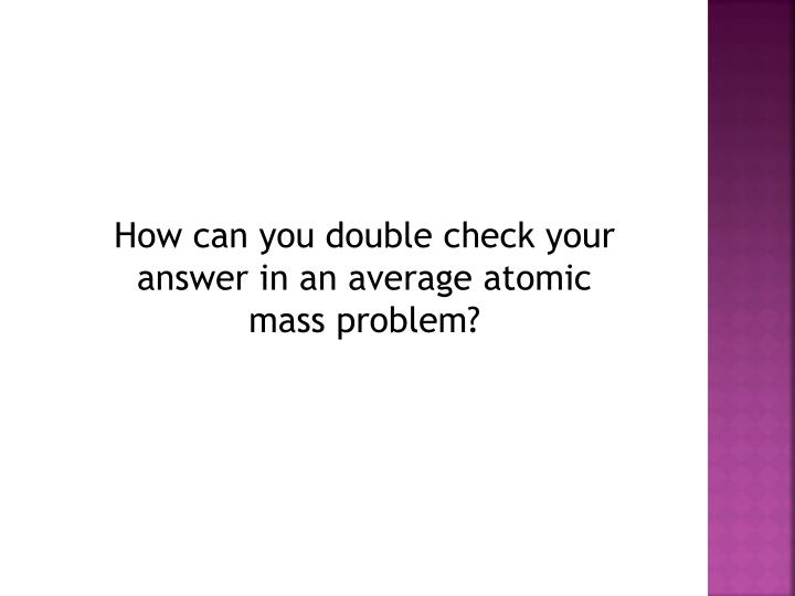 How can you double check your answer in an average atomic mass problem?