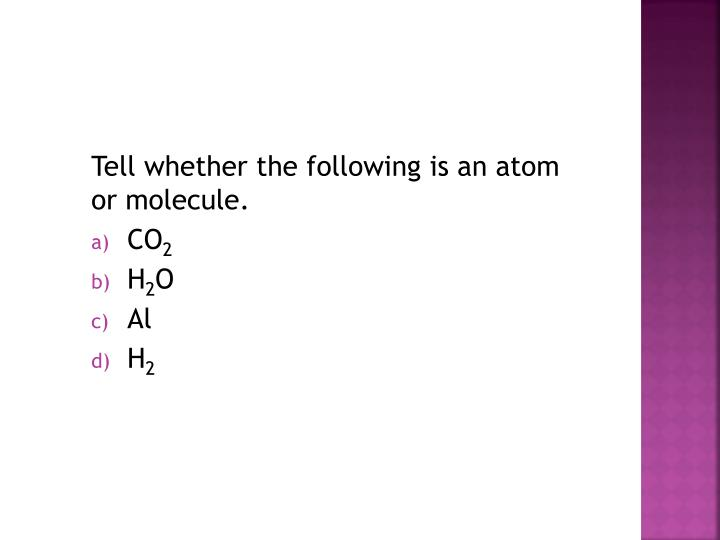 Tell whether the following is an atom or molecule.