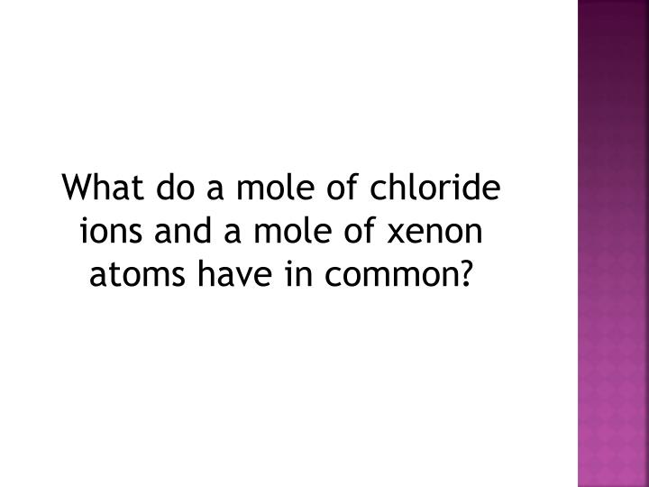 What do a mole of chloride ions and a mole of xenon atoms have in common?