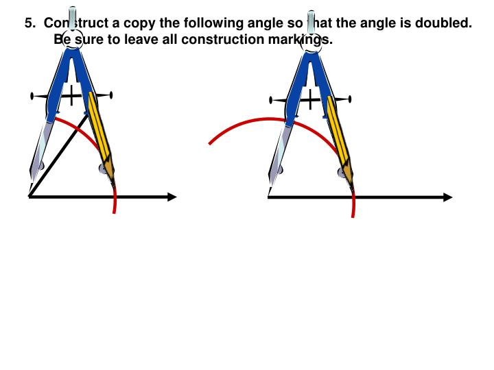 5.  Construct a copy the following angle so that the angle is doubled.  Be sure to leave all construction markings.