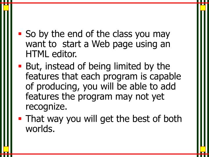 So by the end of the class you may want to  start a Web page using an HTML editor.