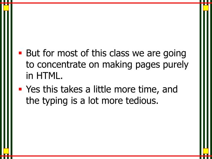 But for most of this class we are going to concentrate on making pages purely in HTML.