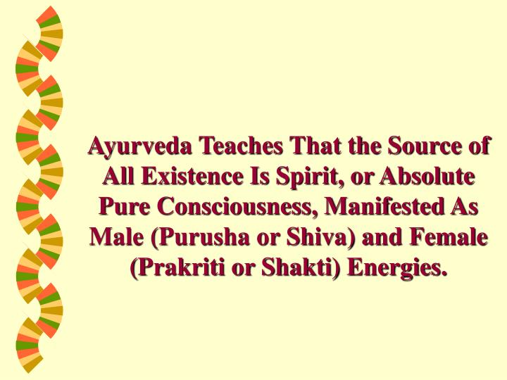 Ayurveda Teaches That the Source of All Existence Is Spirit, or Absolute Pure Consciousness, Manifested As Male (Purusha or Shiva) and Female (Prakriti or Shakti) Energies.