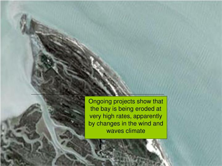 Ongoing projects show that the bay is being eroded at very high rates, apparently by changes in the wind and waves climate