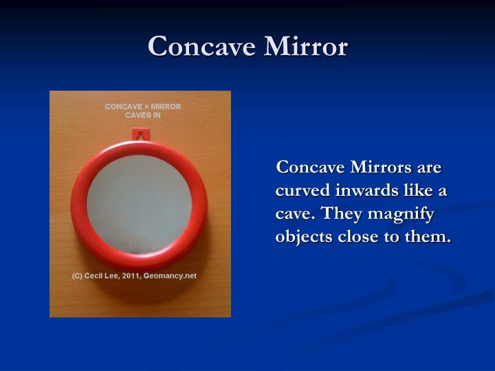 Concave Mirrors are curved inwards like a cave. They magnify objects close to them.