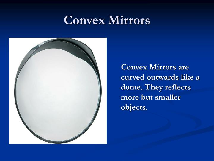 Convex Mirrors are curved outwards like a dome. They reflects more but smaller objects