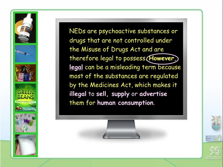 NEDs are psychoactive substances or drugs that are not controlled under the Misuse of Drugs Act and ...