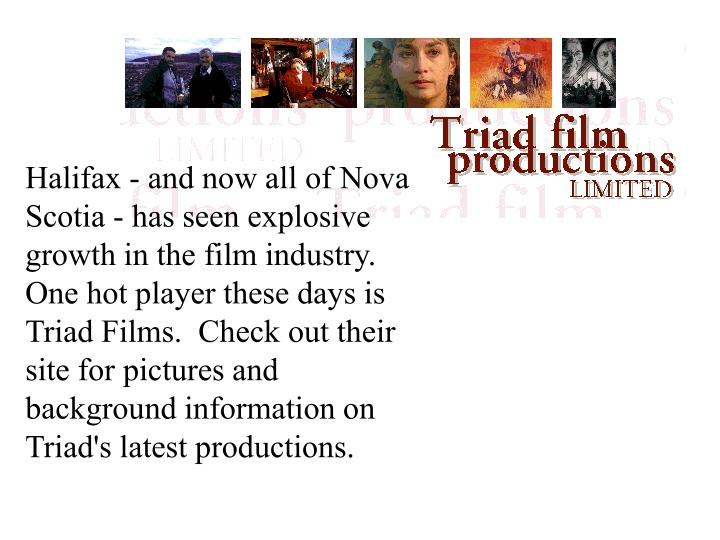 Halifax - and now all of Nova Scotia - has seen explosive growth in the film industry.  One hot player these days is Triad Films.  Check out their site for pictures and background information on Triad's latest productions.