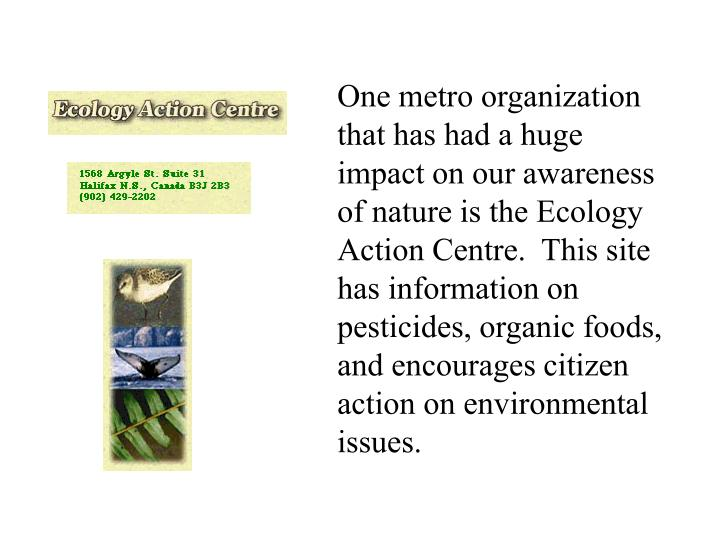 One metro organization that has had a huge impact on our awareness of nature is the Ecology Action Centre.  This site has information on pesticides, organic foods, and encourages citizen action on environmental issues.