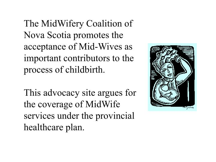 The MidWifery Coalition of Nova Scotia promotes the acceptance of Mid-Wives as important contributors to the process of childbirth.