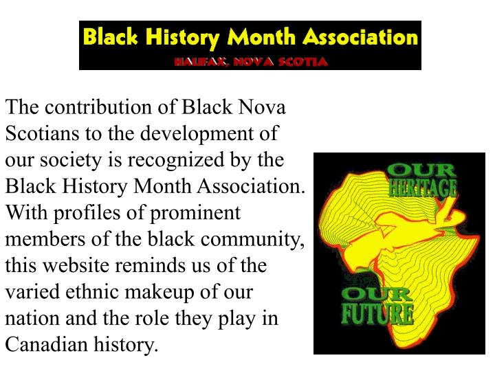 The contribution of Black Nova Scotians to the development of our society is recognized by the Black History Month Association.  With profiles of prominent members of the black community, this website reminds us of the varied ethnic makeup of our nation and the role they play in Canadian history.