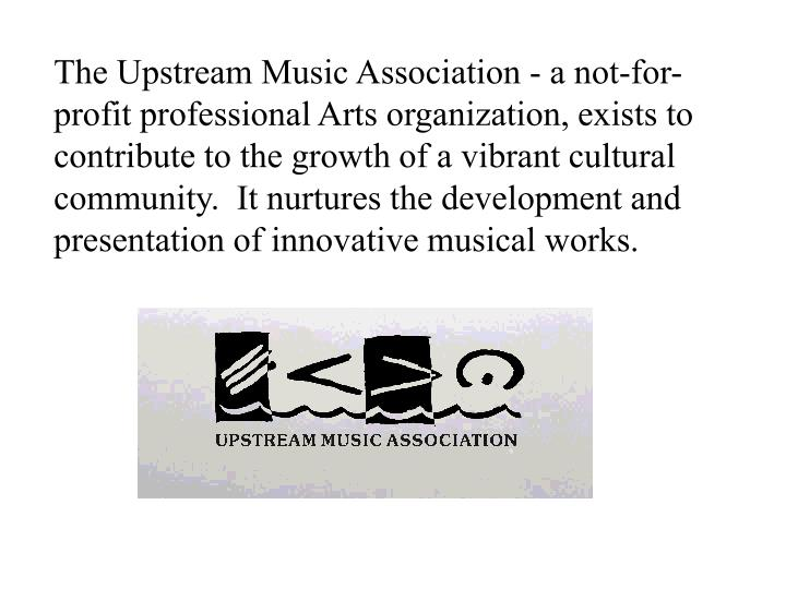 The Upstream Music Association - a not-for-profit professional Arts organization, exists to contribute to the growth of a vibrant cultural community.  It nurtures the development and presentation of innovative musical works.