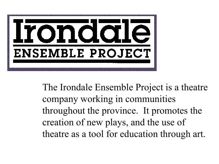 The Irondale Ensemble Project is a theatre company working in communities throughout the province.  It promotes the creation of new plays, and the use of theatre as a tool for education through art.