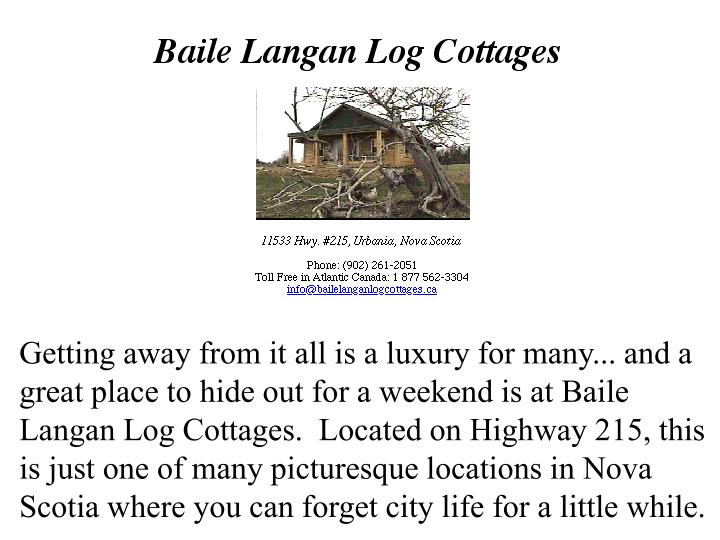 Getting away from it all is a luxury for many... and a great place to hide out for a weekend is at Baile Langan Log Cottages.  Located on Highway 215, this is just one of many picturesque locations in Nova Scotia where you can forget city life for a little while.