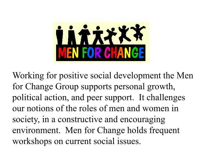Working for positive social development the Men for Change Group supports personal growth, political action, and peer support.  It challenges our notions of the roles of men and women in society, in a constructive and encouraging environment.  Men for Change holds frequent workshops on current social issues.