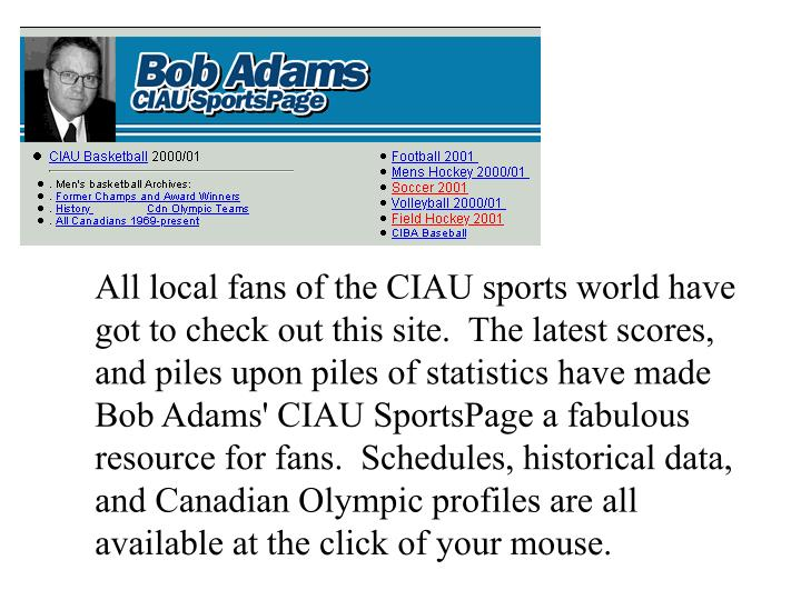 All local fans of the CIAU sports world have got to check out this site.  The latest scores, and piles upon piles of statistics have made Bob Adams' CIAU SportsPage a fabulous resource for fans.  Schedules, historical data, and Canadian Olympic profiles are all available at the click of your mouse.