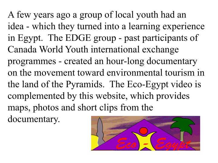A few years ago a group of local youth had an idea - which they turned into a learning experience in Egypt.  The EDGE group - past participants of Canada World Youth international exchange programmes - created an hour-long documentary on the movement toward environmental tourism in the land of the Pyramids.  The Eco-Egypt video is complemented by this website, which provides maps, photos and short clips from the documentary.