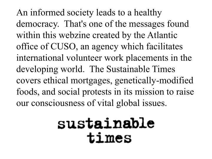 An informed society leads to a healthy democracy.  That's one of the messages found within this webzine created by the Atlantic office of CUSO, an agency which facilitates international volunteer work placements in the developing world.  The Sustainable Times covers ethical mortgages, genetically-modified foods, and social protests in its mission to raise our consciousness of vital global issues.