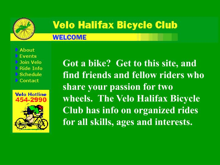 Got a bike?  Get to this site, and find friends and fellow riders who share your passion for two wheels.  The Velo Halifax Bicycle Club has info on organized rides for all skills, ages and interests.