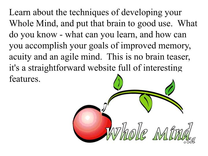 Learn about the techniques of developing your Whole Mind, and put that brain to good use.  What do you know - what can you learn, and how can you accomplish your goals of improved memory, acuity and an agile mind.  This is no brain teaser, it's a straightforward website full of interesting features.
