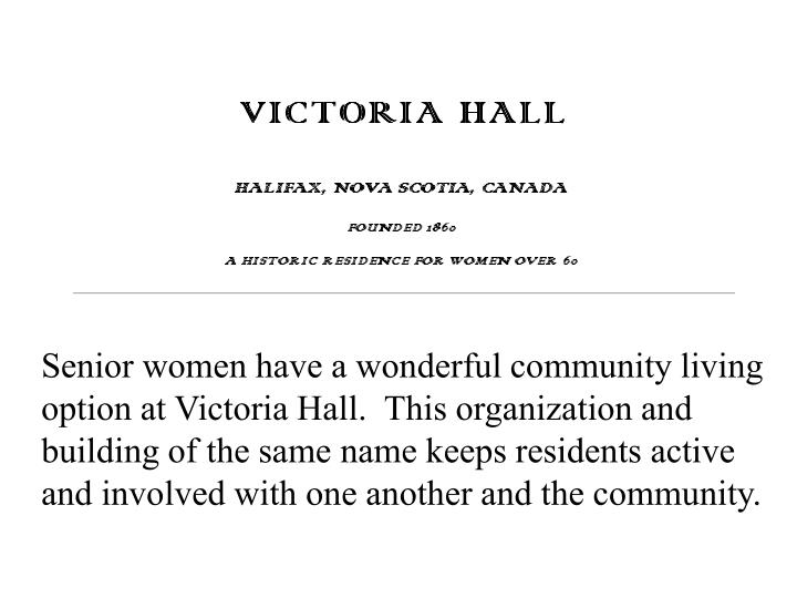 Senior women have a wonderful community living option at Victoria Hall.  This organization and building of the same name keeps residents active and involved with one another and the community.