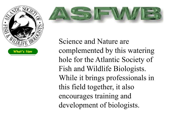Science and Nature are complemented by this watering hole for the Atlantic Society of Fish and Wildlife Biologists.  While it brings professionals in this field together, it also encourages training and development of biologists.