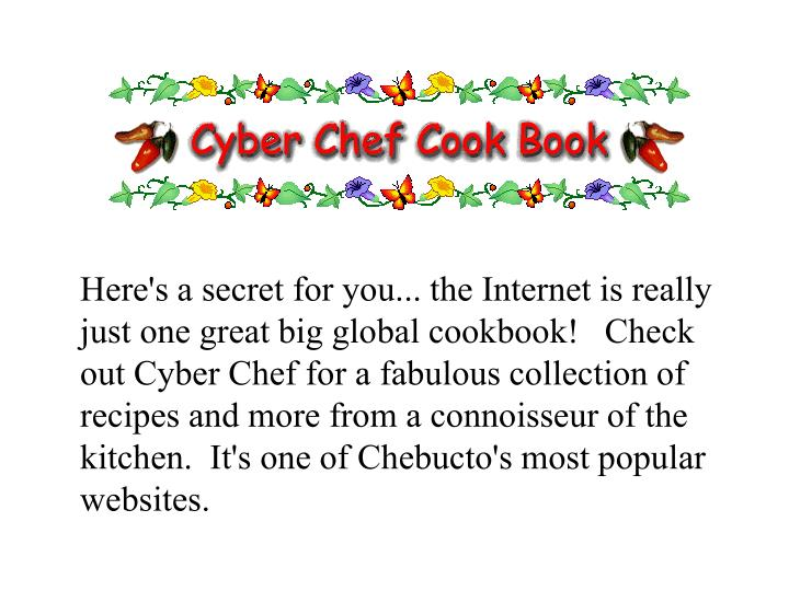 Here's a secret for you... the Internet is really just one great big global cookbook!   Check out Cyber Chef for a fabulous collection of recipes and more from a connoisseur of the kitchen.  It's one of Chebucto's most popular websites.