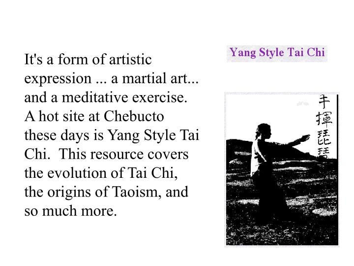 It's a form of artistic expression ... a martial art... and a meditative exercise.  A hot site at Chebucto these days is Yang Style Tai Chi.  This resource covers the evolution of Tai Chi, the origins of Taoism, and so much more.