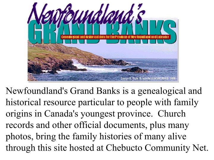 Newfoundland's Grand Banks is a genealogical and historical resource particular to people with family origins in Canada's youngest province.  Church records and other official documents, plus many photos, bring the family histories of many alive through this site hosted at Chebucto Community Net.
