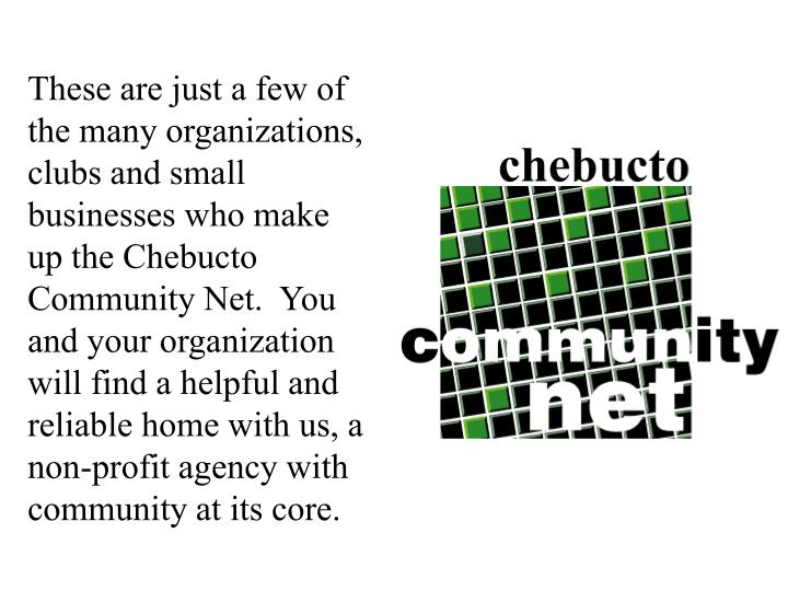 These are just a few of the many organizations, clubs and small businesses who make up the Chebucto Community Net.  You and your organization will find a helpful and reliable home with us, a non-profit agency with community at its core.