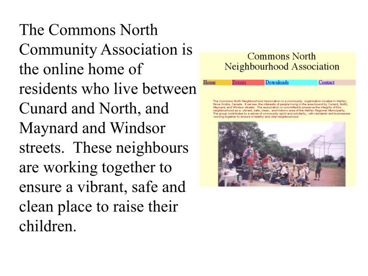 The Commons North Community Association is the online home of residents who live between Cunard and North, and Maynard and Windsor streets.  These neighbours are working together to ensure a vibrant, safe and clean place to raise their children.
