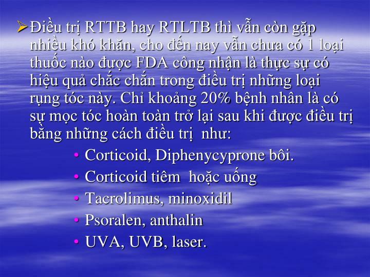 Điều trị RTTB hay RTLTB thì vẫn còn gặp nhiều khó khăn, cho đến nay vẫn chưa có 1 loại thuốc nào được FDA công nhận là thực sự có hiệu quả chắc chắn trong điều trị những loại rụng tóc này. Chỉ khoảng 20% bệnh nhân là có sự mọc tóc hoàn toàn trở lại sau khi được điều trị bằng những cách điều trị  như:
