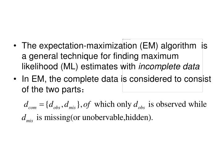 The expectation-maximization (EM) algorithm  is a general technique for finding maximum likelihood (ML) estimates with