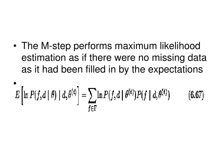 The M-step performs maximum likelihood estimation as if there were no missing data as it had been filled in by the expectations