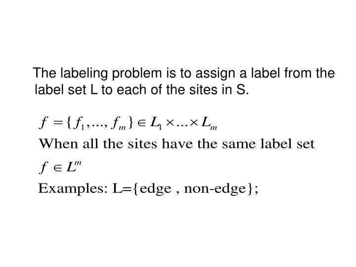 The labeling problem is to assign a label from the label set L to each of the sites in S.