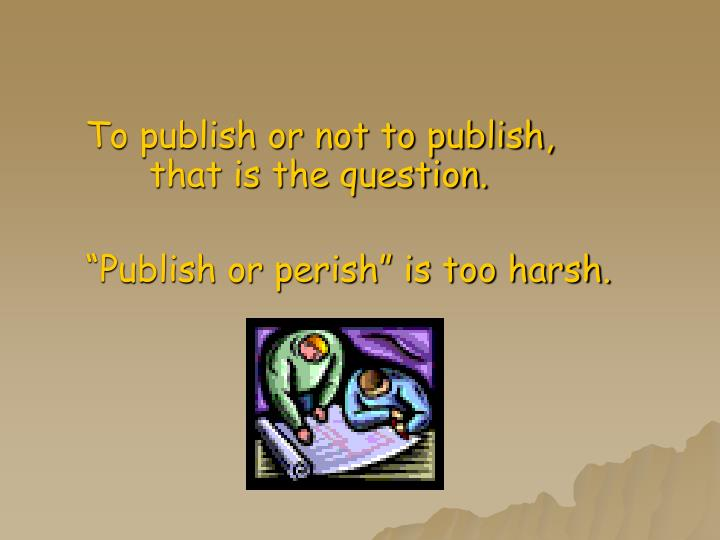 To publish or not to publish, that is the question.