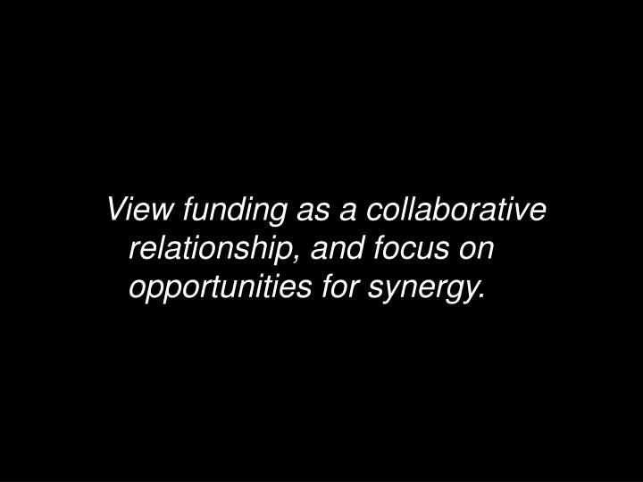 View funding as a collaborative relationship, and focus on opportunities for synergy.