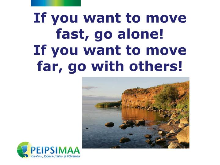 If you want to move fast go alone if you want to move far go with othe rs
