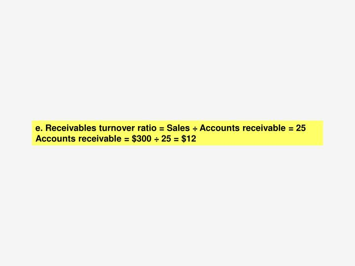 e. Receivables turnover ratio = Sales ÷ Accounts receivable = 25