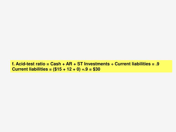 f. Acid-test ratio = Cash + AR + ST Investments ÷ Current liabilities = .9